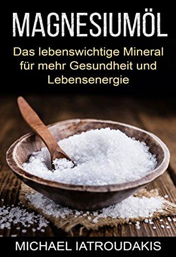 Magnesiumöl: Das lebenswichtige Mineral für mehr Gesundheit und Lebensenergie (...gegen Krämpfe, Erschöpfung, Verspannungen und mehr... Anwendung & Dosierung / WISSEN KOMPAKT) -